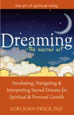 Dreaming the Sacred Art : Incubating, Navigating and Interpreting Sacred Dreams for Spiritual and Personal Growth - Lori Joan Swick