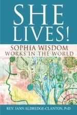 She Lives! : Sophia Wisdom Works in the World - Jann Aldredge-Clanton