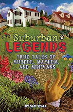 Suburban Legends : True Tales of Murder, Mayhem, and Minivans - Sam Stall