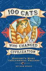 100 Cats Who Changed Civilization : History's Most Influential Felines - Sam Stall