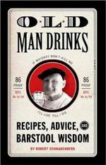 Old Man Drinks : Recipes, Advice, and Barstool Wisdom - Robert Schnakenberg