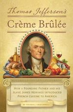 Thomas Jefferson's Creme Brulee : How a Founding Father and His Slave James Hemings Introduced French Cuisine to America - Thomas J. Craughwell