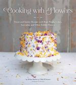 Cooking with Flowers : Sweet and Savory Recipes with Rose Petals, Lilacs, Lavender, and Other Edible Flowers - Miche Bacher