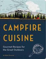 Campfire Cuisine : Gourmet Recipes for the Great Outdoors - Robin Donovan