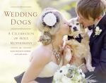 Wedding Dogs : A Celebration of Holy Muttrimony - Katie Preston Toepfer