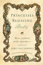 Princesses Behaving Badly : Real Stories from History without the Fairy-Tale Endings - Linda Rodriguez McRobbie