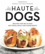 Haute Dogs : Recipes for Delicious Hot Dogs, Buns and Condiments - Russell Van Kraayenberg