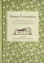 Home Economics : Vintage Advice and Practical Science for the 21st-Century Household - Jennifer Mcknight Trontz