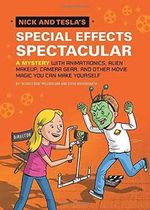 Nick and Tesla's Special Effects Spectacular : A Mystery with Animatronics, Alien Makeup, Camera Gear, and Other Movie Magic You Can Make Yourself! - Science Bob Pflugfelder