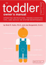 The Toddler Owner's Manual : Operating Instructions, Troubleshooting Tips, and Advice on System Maintenance - Brett R. Kuhn