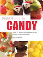 Field Guide to Candy : How to Identify and Make Virtually Every Candy Imaginable - Anita Chu