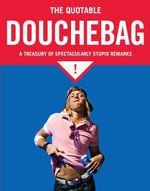 The Quotable Douchebag : A Treasury of Spectacularly Stupid Remarks