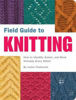 Field Guide to Knitting : How to Identify, Select, and Work Virtually Every Stitch - Jackie Pawlowski