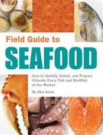 Field Guide to Seafood : How to Identify, Select, and Prepare Virtually Every Fish and Shellfish at the M - Aliza Green