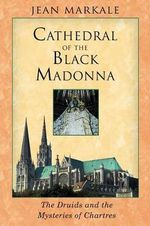 The Cathedral of the Black Madonna : Druids and the Mysteries of Chartres - Jean Markale