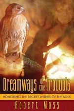 Dreamways of the Iroquois : Honouring the Secret Wishes of the Soul - Robert Moss