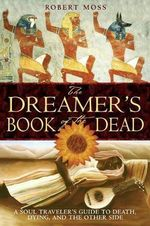 The Dreamers Book of the Dead : A Soul Traveler's Guide to Death, Dying, and the Other Side - Robert Moss