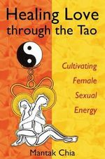 Healing Love Through the Tao : Cultivating Female Sexual Energy - Mantak Chia