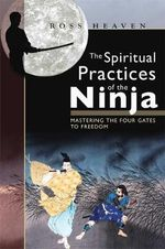 The Spiritual Practices of the Ninja : Mastering the Four Gates to Freedom - Ross Heaven