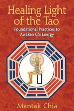Healing Light of the Tao : Foundational Practices to Awaken Chi Energy - Mantak Chia
