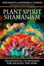 Plant Spirit Shamanism : Traditional Techniques for Healing the Soul - Ross Heaven