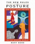 The New Rules of Posture : How to Sit, Stand and Move in the Modern World - Mary Bond