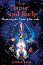 The Taoist Soul Body : Harnessing the Power of Kan and Li - Mantak Chia