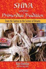 Shiva and the Primordial Tradition : From the Tantras to the Science of Dreams - Alain Danielou