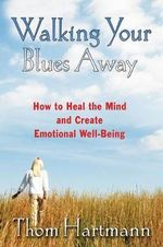 Walking Your Blues Away : Practical Bilateral Therapies for Healing the Mind and Optimizing Emotional Well-being - Thom Hartmann
