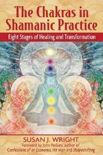 The Chakras in Shamanic Practice : Eight Stages of Healing and Transformation - Susan Wright