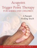 Acupoint and Trigger Point Therapy for Babies and Children : A Parent's Healing Touch - Donna Finando