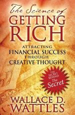 The Science of Getting Rich : Attracting Financial Success Through Creative Thought - Wallace D. Wattles