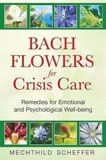 Bach Flowers for Crisis Care : Remedies for Emotional and Psychological Well Being - Mechthild Scheffer