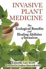 Invasive Plant Medicine : The Ecological Benefits and Healing Abilities of Invasives - Timothy Lee Scott