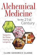 Alchemical Medicine for the 21st Century : Spagyrics for Detox, Healing, and Longevity - Clare Goodrick-Clarke