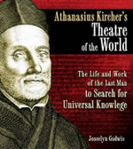 Athanasius Kircher's Theatre of the World : The Life and Work of the Last Man to Search for Universal Knowledge - Joscelyn Godwin