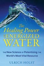The Healing Power of Energised Water : The New Science of Potentizing the Worlds Most Vital Resource - Ulrich Holst