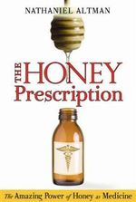The Honey Prescription : The Amazing Power of Honey as Medicine - Nathaniel Altman