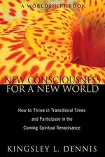 New Consciousness For a New World : How to Thrive in Transitional Times and Participate in the Coming - Kingsley L. Dennis