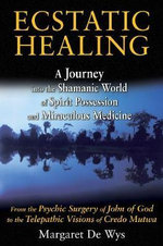 Ecstatic Healing : A Journey into the Shamanic World of Spirit Possession and Miraculous Medicine - Margaret De Wys