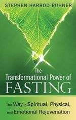 The Transformational Power of Fasting : The Way to Spiritual, Physical, and Emotional Rejuvenation - Stephen Harrod Buhner