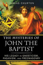 The Mysteries of John the Baptist : His Legacy in Gnosticism, Paganism, and Freemasonry - Tobias Churton