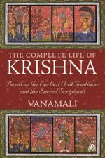 The Complete Life of Krishna : Based on the Earliest Oral Traditions and the Sacred Scriptures - Vanamali