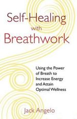 Self-Healing with Breathwork : Using the Power of Breath to Increase Energy and Attain Optimal Wellness - Jack Angelo