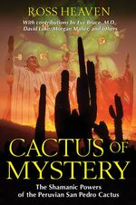 Cactus of Mystery : The Shamanic Powers of the Peruvian San Pedro Cactus - Ross Heaven