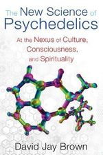 New Science and Psychedelics : At the Nexus of Culture, Consciousness, and Spirituality - David Jay Brown
