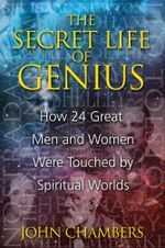 The Secret Life of Genius : How 24 Great Men and Women Were Touched by Spiritual Worlds - John Chambers