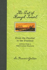 Art of Rough Travel H/C : From the Peculiar to the Practical, Advice from C19th Explorer - Sir Francis Galton