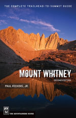 Mount Whitney : The Complete Trailhead to Summit Guide, 2nd Edition - Paul Richards Jr.