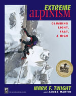 Extreme Alpinism : Climbing Light, High, and Fast - Mark F. Twight